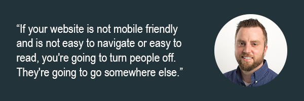 Dan Holen - If your website is not mobile friendly and is not easy to navigate or easy to read, youre going to turn people off. Theyre going to go somewhere else.