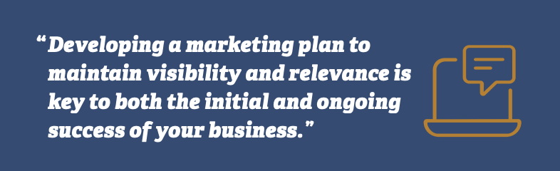 Developing a marketing plan to maintain visibility and relevance is key to both the initial and ongoing success of our business.