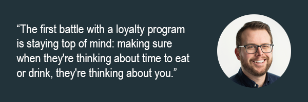 Rob Frost - The first battle with a loyalty program is staying top of mind - making sure when theyre thinking about time to eaet or drink theyre thinking about you.