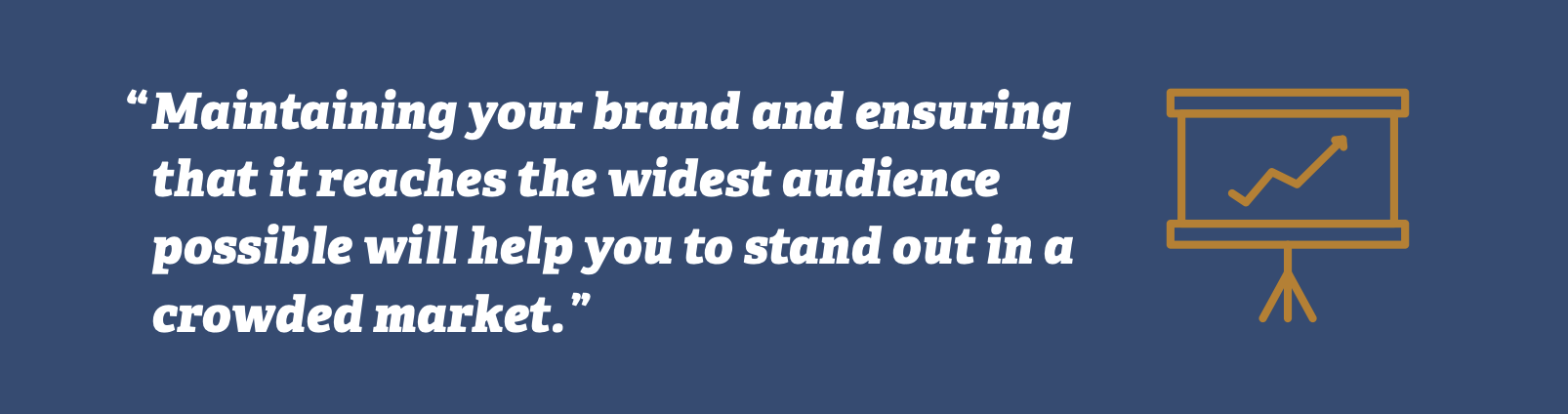 Maintaining your brand and ensuring that it reaches the widest audience possible will help you to stand out in a crowded market.