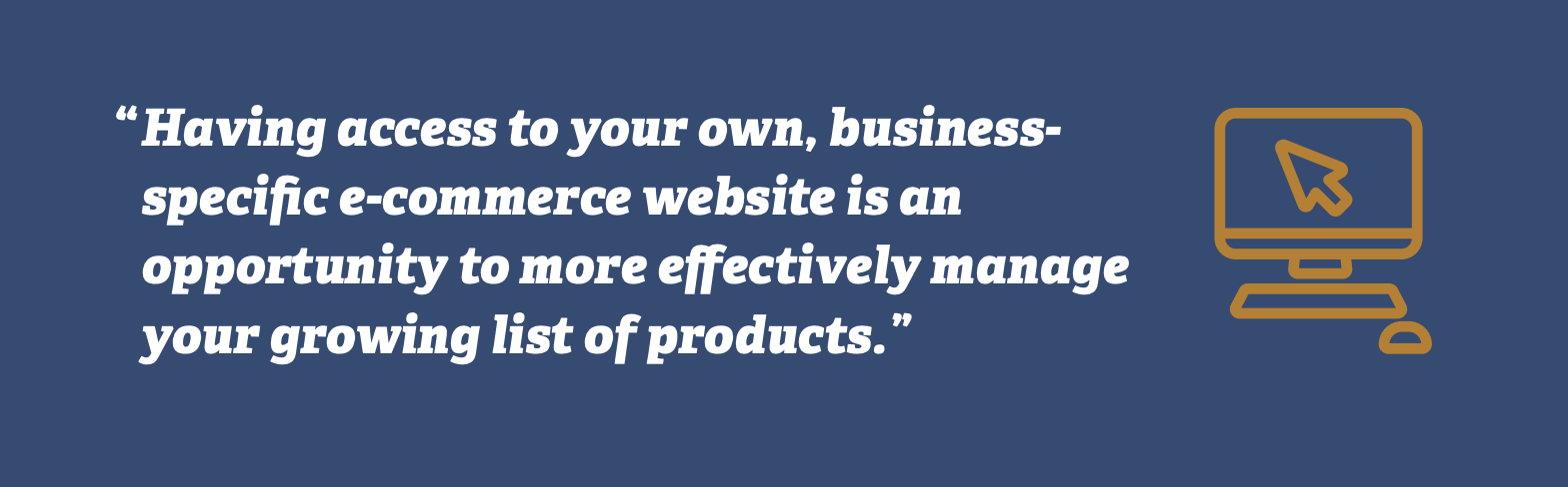 Having access to your own, business-specific e-commerce website is an opportunity to more effectively manage your growing list of products.