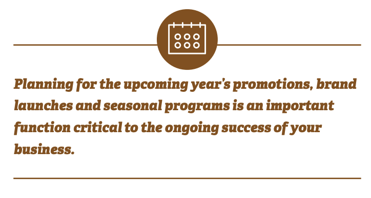 Planning for the upcoming year's promotions, brand launches and seasonal programs is an important function critical to the ongoing success of your business.