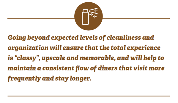 "Going beyond expected levels of cleanliness and organization will ensure that the total experience is ""classy"", upscale and memorable, and will help to maintain a consistent flow of diners that visit more frequently and stay longer."