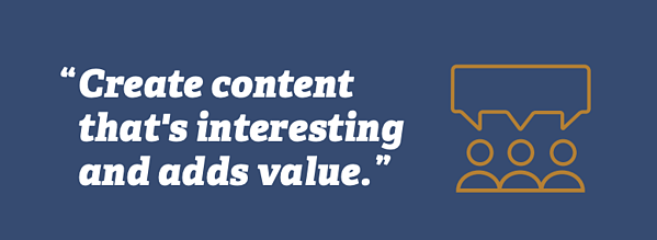 Create content that's interesting and adds value.