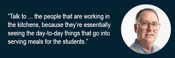 Talk to the people that are working in the kitchens, because they're essentially seeing the day-to-day things that go into serving meals for the students.