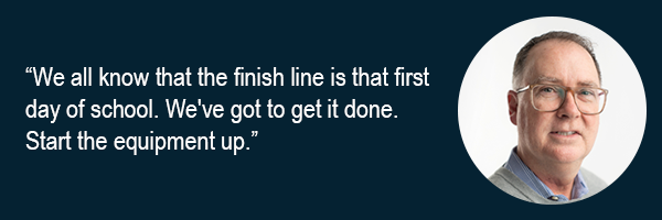 We all know that the finish line is that first day of school. Weve got to get it done. Start the equipment up.